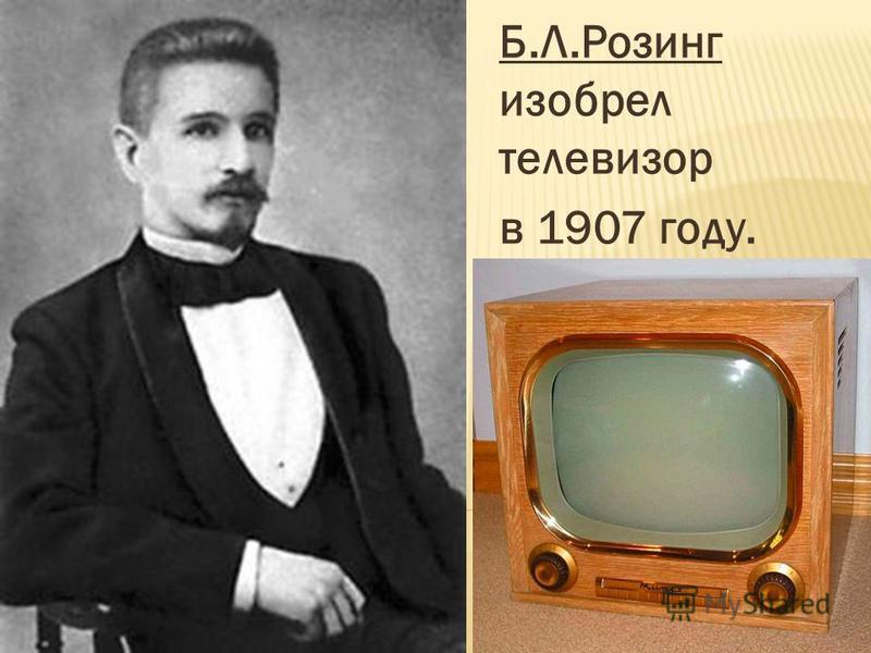 Б.Л.Розинг изобрел телевизор в 1907 году.
