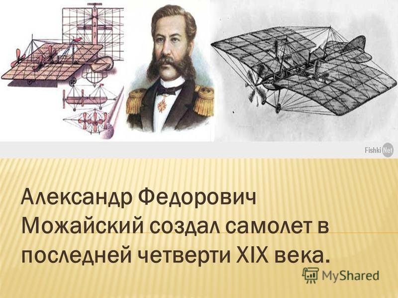 Александр Федорович Можайский создал самолет в последней четверти XIX века.