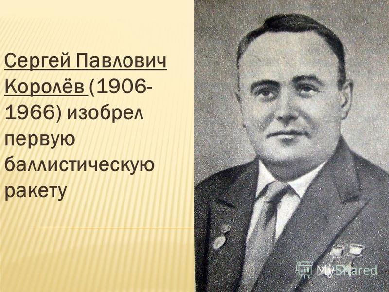 Сергей Павлович Королёв (1906- 1966) изобрел первую баллистическую ракету