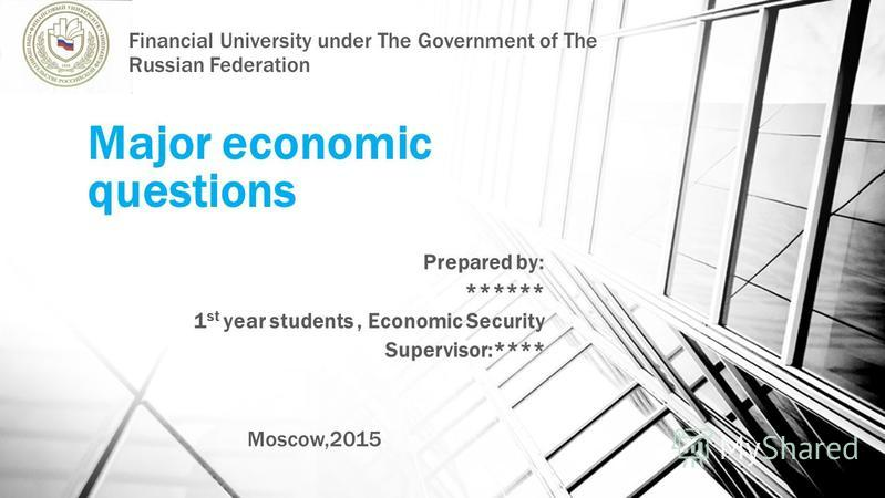 Major economic questions Prepared by: ****** 1 st year students, Economic Security Supervisor:**** Moscow,2015 Financial University under The Government of The Russian Federation