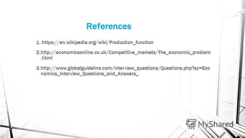 References 1. https://en.wikipedia.org/wiki/Production_function 2.http://economicsonline.co.uk/Competitive_markets/The_economic_problem.html 3.http://www.globalguideline.com/interview_questions/Questions.php?sc=Eco nomics_Interview_Questions_and_Answ