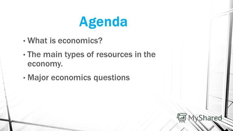 Agenda What is economics? The main types of resources in the economy. Major economics questions