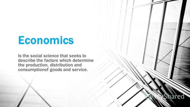Economics Is the social science that seeks to describe the factors which determine the production, distribution and consumptionof goods and service.