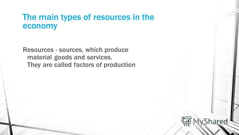 The main types of resources in the economy Resources - sources, which produce material goods and services. They are called factors of production