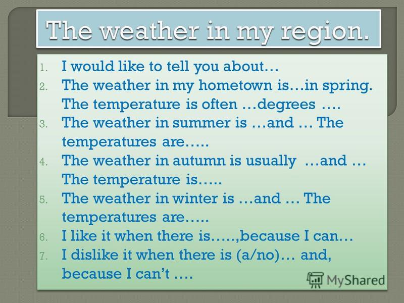 1. I would like to tell you about… 2. The weather in my hometown is…in spring. The temperature is often …degrees …. 3. The weather in summer is …and … The temperatures are….. 4. The weather in autumn is usually …and … The temperature is….. 5. The wea
