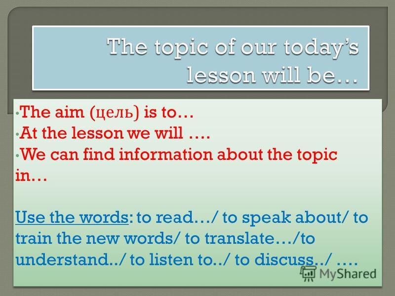 The aim ( цель ) is to… At the lesson we will …. We can find information about the topic in… Use the words: to read…/ to speak about/ to train the new words/ to translate…/to understand../ to listen to../ to discuss../ …. The aim ( цель ) is to… At t