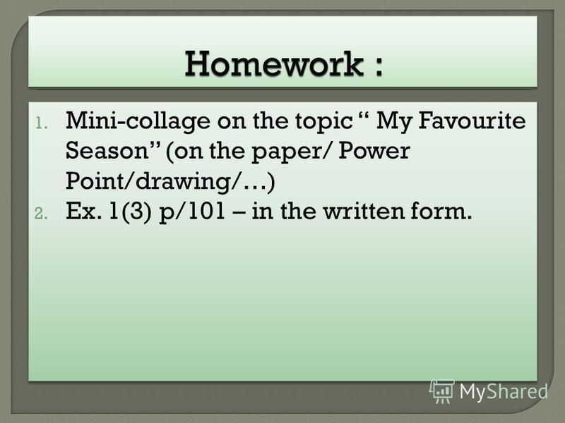 1. Mini-collage on the topic My Favourite Season (on the paper/ Power Point/drawing/…) 2. Ex. 1(3) p/101 – in the written form. 1. Mini-collage on the topic My Favourite Season (on the paper/ Power Point/drawing/…) 2. Ex. 1(3) p/101 – in the written