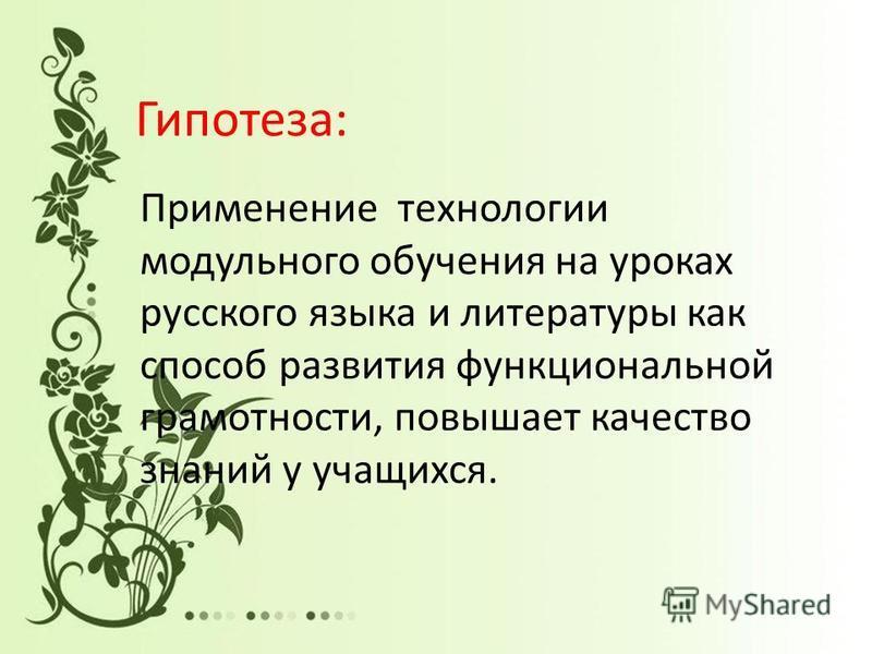 Гипотеза: Применение технологии модульного обучения на уроках русского языка и литературы как способ развития функциональной грамотности, повышает качество знаний у учащихся.