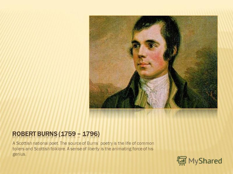 A Scottish national poet. The source of Burns poetry is the life of common toilers and Scottish folklore. A sense of liberty is the animating force of his genius.