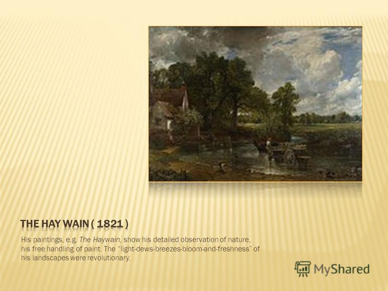His paintings, e.g. The Haywain, show his detailed observation of nature, his free handling of paint. The light-dews-breezes-bloom-and-freshness of his landscapes were revolutionary.