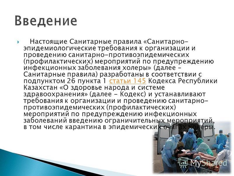Настоящие Санитарные правила «Санитарно- эпидемиологические требования к организации и проведению санитарно-противоэпидемических (профилактических) мероприятий по предупреждению инфекционных заболевания холеры» (далее – Санитарные правила) разработан