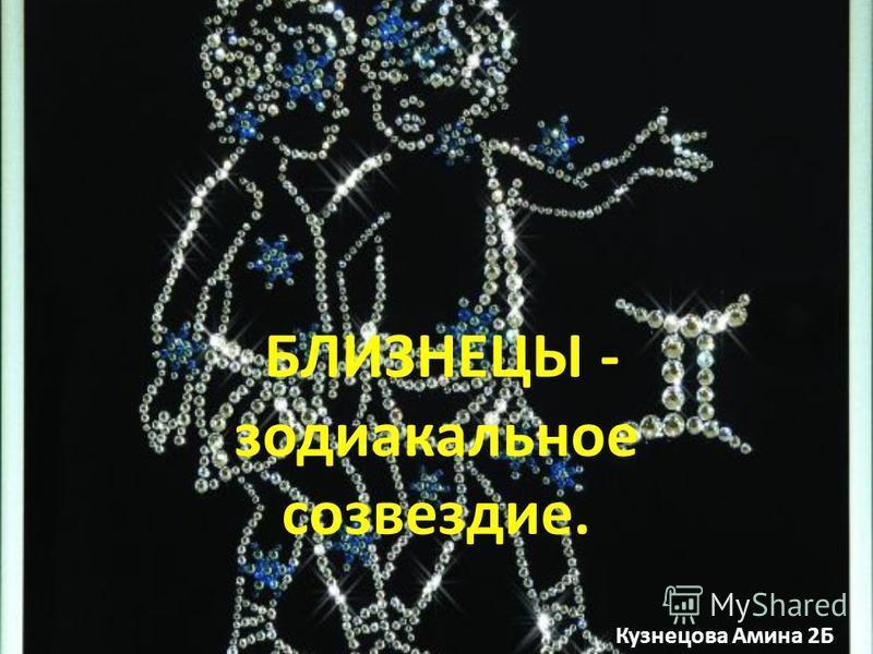 БЛИЗНЕЦЫ - зодиакальное созвездие. Кузнецова Амина 2Б