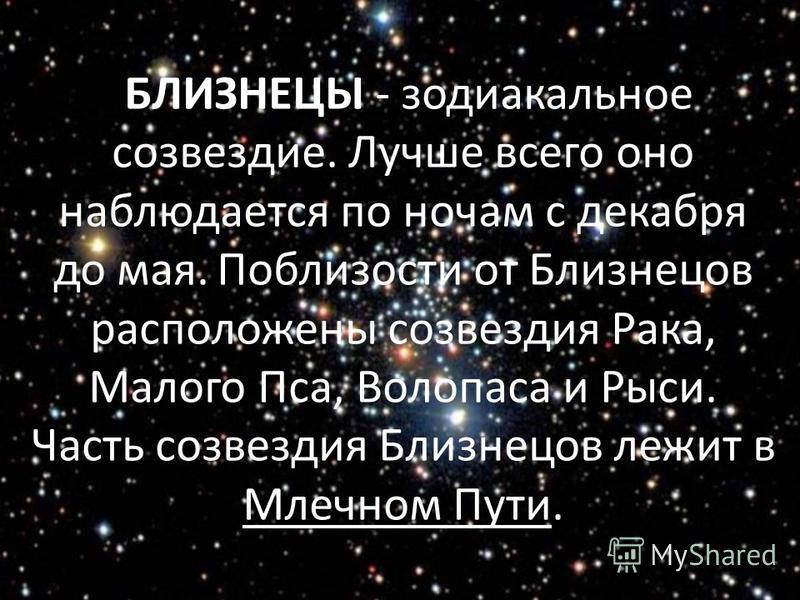 БЛИЗНЕЦЫ - зодиакальное созвездие. Лучше всего оно наблюдается по ночам с декабря до мая. Поблизости от Близнецов расположены созвездия Рака, Малого Пса, Волопаса и Рыси. Часть созвездия Близнецов лежит в Млечном Пути.