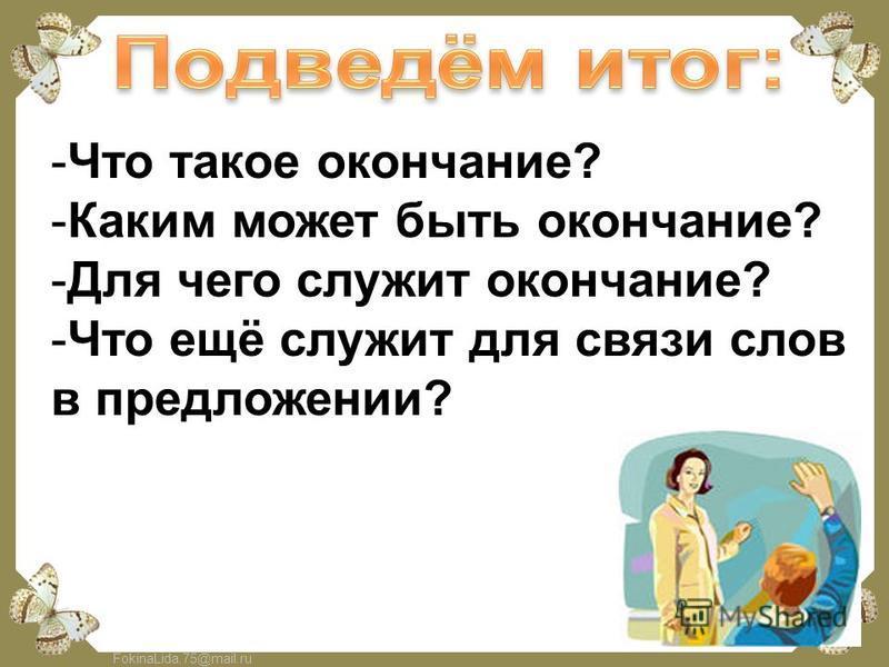 FokinaLida.75@mail.ru -Что такое окончание? -Каким может быть окончание? -Для чего служит окончание? -Что ещё служит для связи слов в предложении?