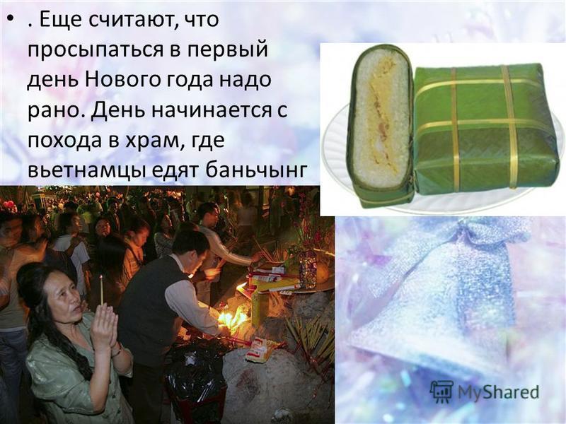 . Еще считают, что просыпаться в первый день Нового года надо рано. День начинается с похода в храм, где вьетнамцы едят баньчынг