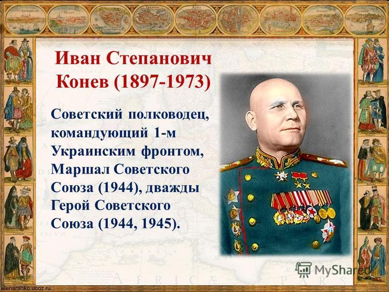 Иван Степанович Конев (1897-1973) Советский полководец, командующий 1-м Украинским фронтом, Маршал Советского Союза (1944), дважды Герой Советского Союза (1944, 1945).