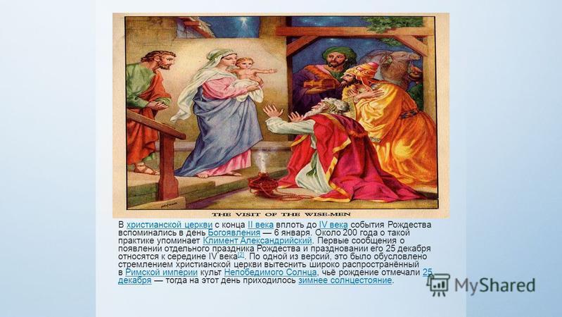 В христианской церкви с конца II века вплоть до IV века события Рождества вспоминались в день Богоявления 6 января. Около 200 года о такой практике упоминает Климент Александрийский. Первые сообщения о появлении отдельного праздника Рождества и празд