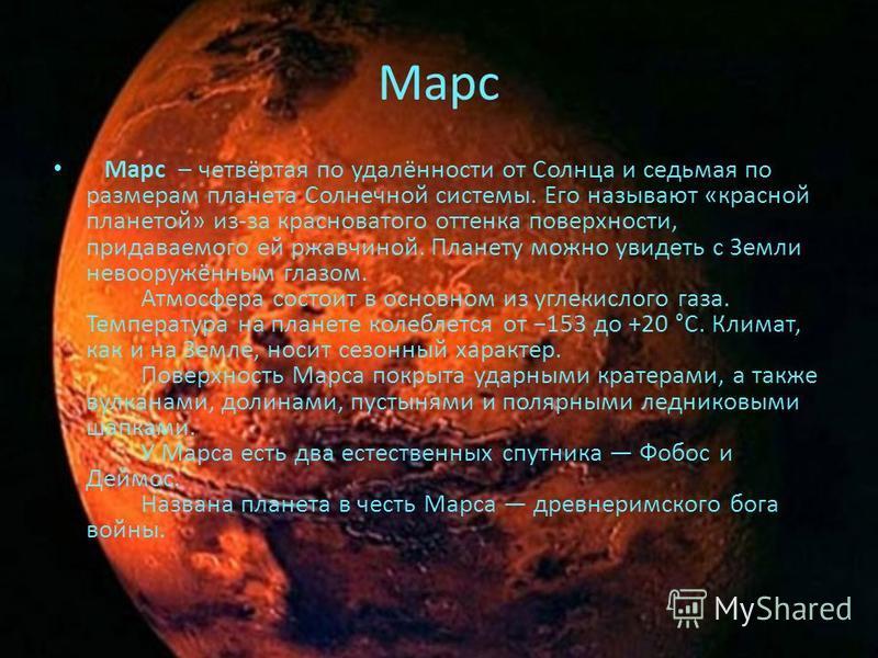 Марс Марс – четвёртая по удалённости от Солнца и седьмая по размерам планета Солнечной системы. Его называют «красной планетой» из-за красноватого оттенка поверхности, придаваемого ей ржавчиной. Планету можно увидеть с Земли невооружённым глазом. Атм