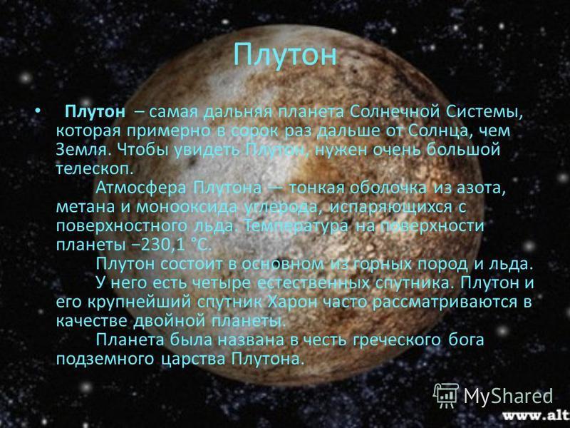 Плутон Плутон – самая дальняя планета Солнечной Системы, которая примерно в сорок раз дальше от Солнца, чем Земля. Чтобы увидеть Плутон, нужен очень большой телескоп. Атмосфера Плутона тонкая оболочка из азота, метана и монооксида углерода, испаряющи
