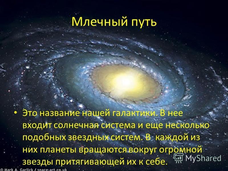 Млечный путь Это название нашей галактики. В нее входит солнечная система и еще несколько подобных звездных систем. В каждой из них планеты вращаются вокруг огромной звезды притягивающей их к себе.