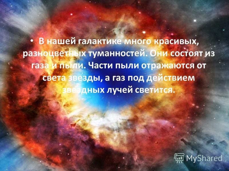 В нашей галактике много красивых, разноцветных туманностей. Они состоят из газа и пыли. Части пыли отражаются от света звезды, а газ под действием звездных лучей светится.