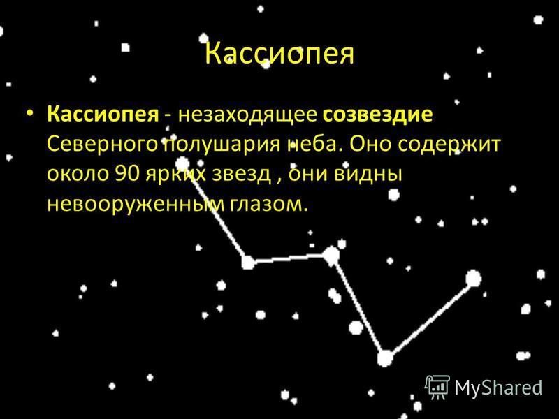 Кассиопея Кассиопея - незаходящее созвездие Северного полушария неба. Оно содержит около 90 ярких звезд, они видны невооруженным глазом.
