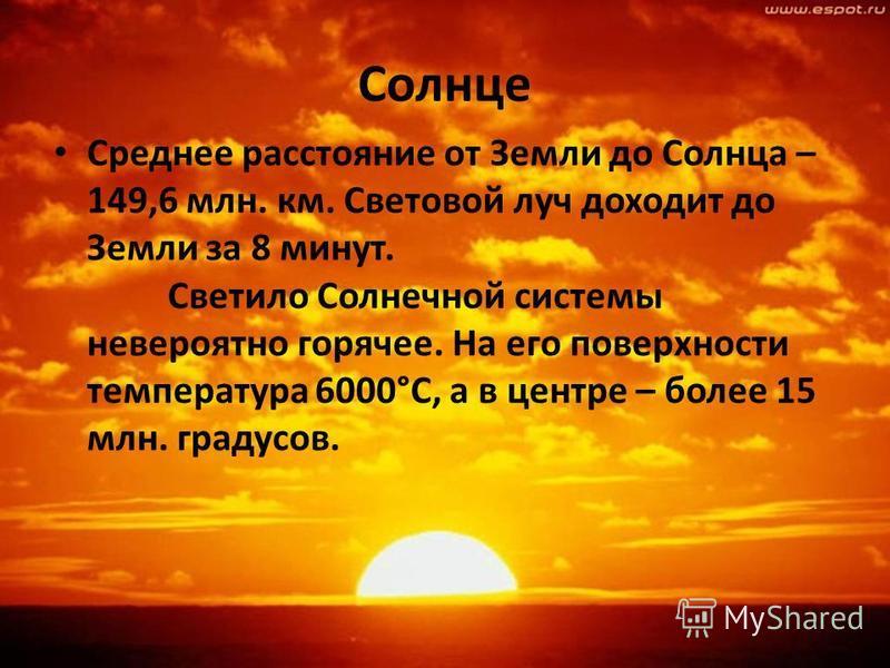 Солнце Среднее расстояние от Земли до Солнца – 149,6 млн. км. Световой луч доходит до Земли за 8 минут. Светило Солнечной системы невероятно горячее. На его поверхности температура 6000°С, а в центре – более 15 млн. градусов.