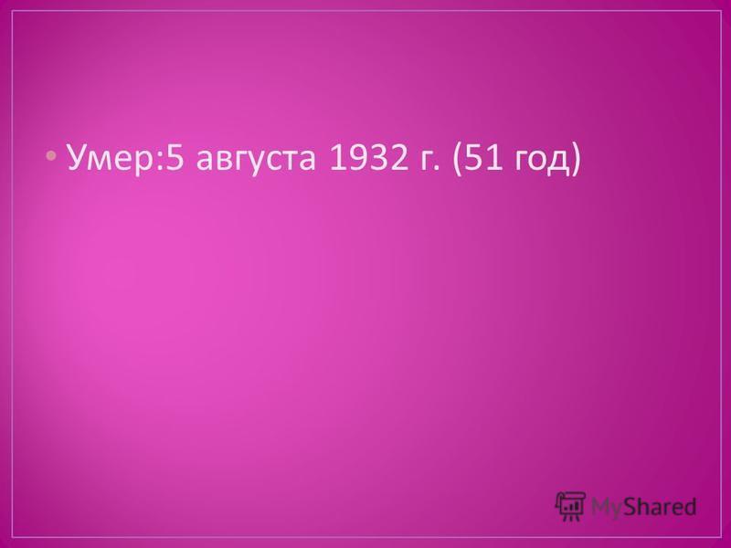 Умер :5 августа 1932 г. (51 год )