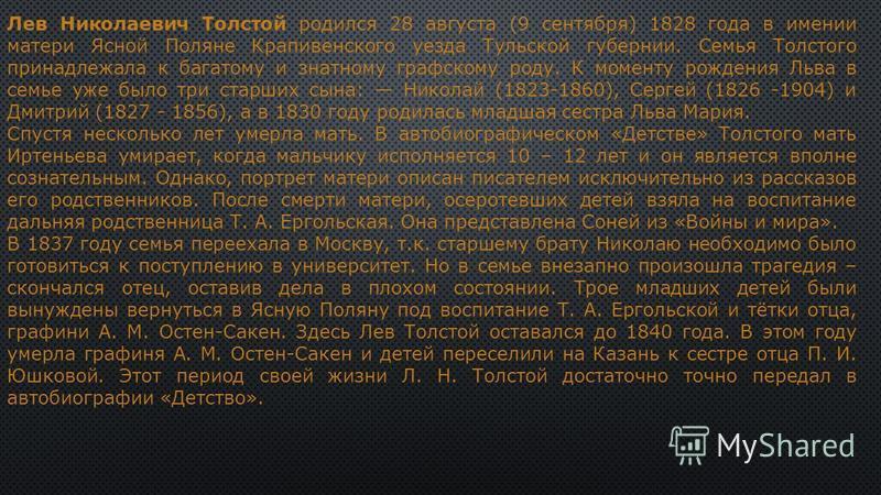 Лев Николаевич Толстой родился 28 августа (9 сентября) 1828 года в имении матери Ясной Поляне Крапивенского уезда Тульской губернии. Семья Толстого принадлежала к багатому и знатному графскому роду. К моменту рождения Льва в семье уже было три старши