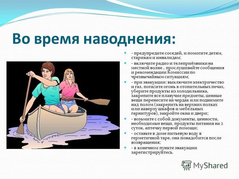 Во время наводнения: - предупредите соседей, и помогите детям, старикам и инвалидам; - включите радио и телеприёмники на местной волне, прослушивайте сообщения и рекомендации Комиссии по чрезвычайным ситуациям; - при эвакуации: выключите электричеств
