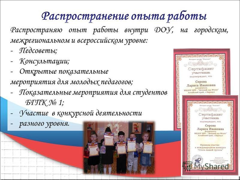 Распространяю опыт работы внутри ДОУ, на городском, межрегиональном и всероссийском уровне: -Педсоветы; -Консультации; -Открытые показательные мероприятия для молодых педагогов; -Показательные мероприятия для студентов БГПК 1; -Участие в конкурсной д