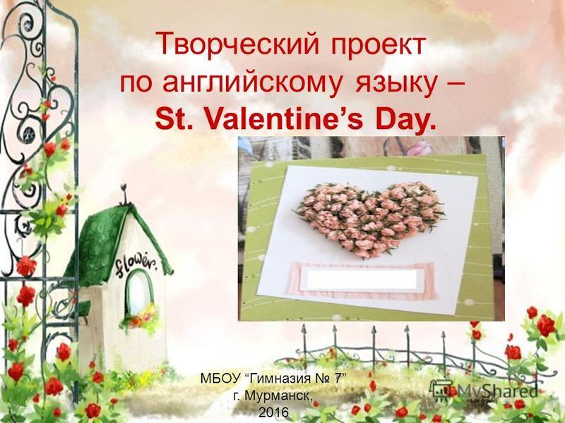 Творческий проект по английскому языку – St. Valentines Day. МБОУ Гимназия 7 г. Мурманск, 2016