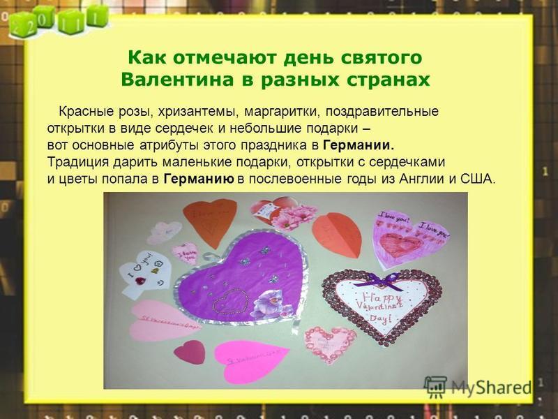 Как отмечают день святого Валентина в разных странах Красные розы, хризантемы, маргаритки, поздравительные открытки в виде сердечек и небольшие подарки – вот основные атрибуты этого праздника в Германии. Традиция дарить маленькие подарки, открытки с
