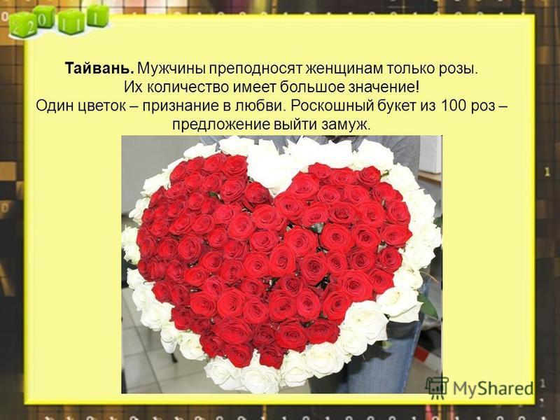 Тайвань. Мужчины преподносят женщинам только розы. Их количество имеет большое значение! Один цветок – признание в любви. Роскошный букет из 100 роз – предложение выйти замуж.