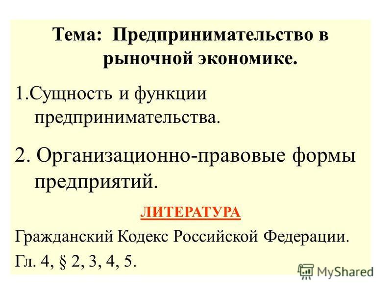 Тема: Предпринимательство в рыночной экономике. 1. Сущность и функции предпринимательства. 2. Организационно-правовые формы предприятий. ЛИТЕРАТУРА Гражданский Кодекс Российской Федерации. Гл. 4, § 2, 3, 4, 5.