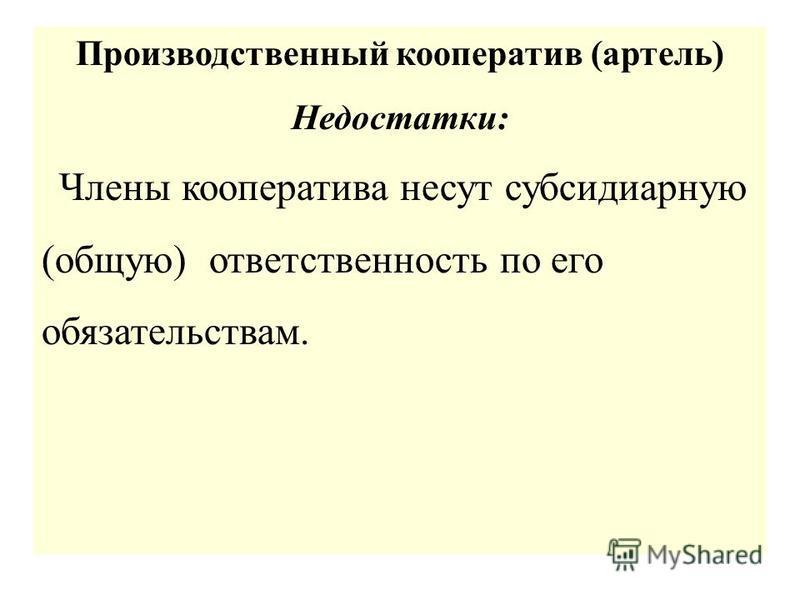 Производственный кооператив (артель) Недостатки: Члены кооператива несут субсидиарную (общую) ответственность по его обязательствам.