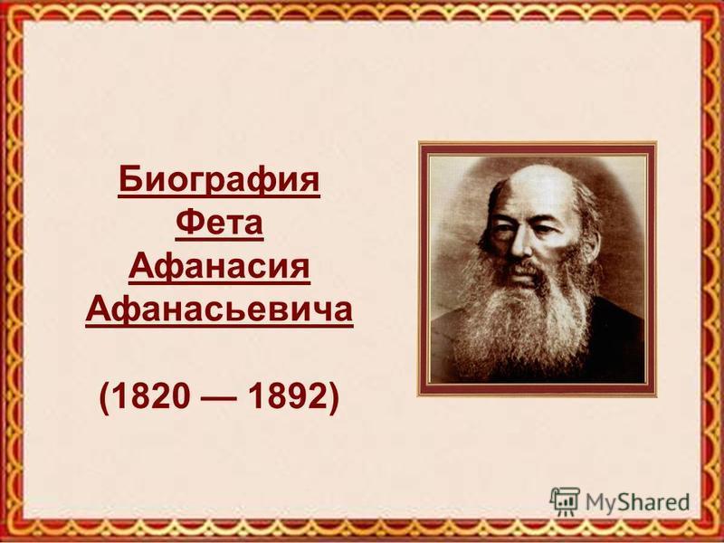 Биография Фета Афанасия Афанасьевича Биография Фета Афанасия Афанасьевича (1820 1892)