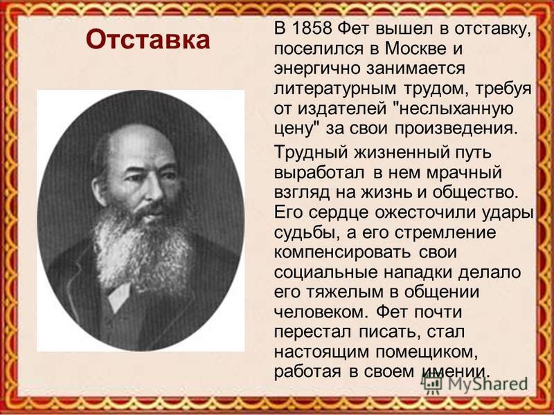 Отставка В 1858 Фет вышел в отставку, поселился в Москве и энергично занимается литературным трудом, требуя от издателей