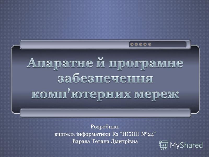 Розробила: вчитель інформатики Кз НСЗШ 24 Варава Тетяна Дмитрівна