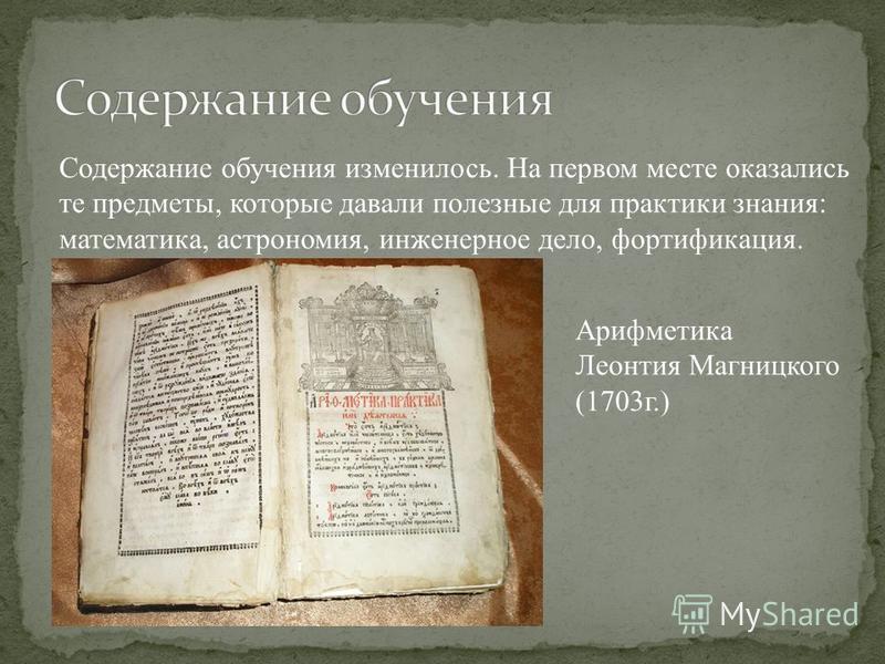 Содержание обучения изменилось. На первом месте оказались те предметы, которые давали полезные для практики знания: математика, астрономия, инженерное дело, фортификация. Арифметика Леонтия Магницкого (1703 г.)