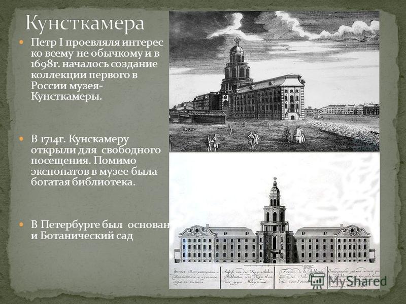 Петр I проевляля интерес ко всему не обычному и в 1698 г. началось создание коллекции первого в России музея- Кунсткамеры. В 1714 г. Кунскамеру открыли для свободного посещения. Помимо экспонатов в музее была богатая библиотека. В Петербурге был осно