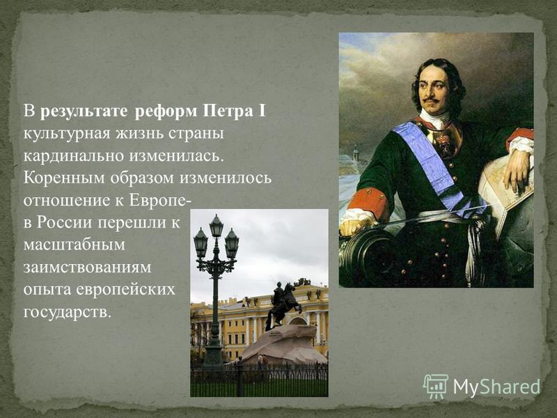 В результате реформ Петра I культурная жизнь страны кардинально изменилась. Коренным образом изменилось отношение к Европе- в России перешли к масштабным заимствованиям опыта европейских государств.