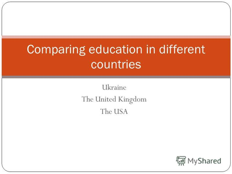 Ukraine The United Kingdom The USA Comparing education in different countries