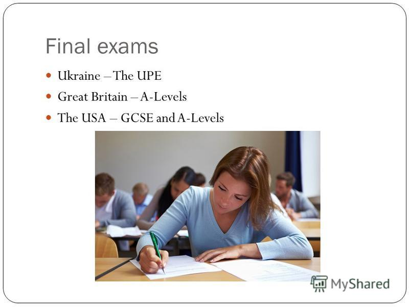 Final exams Ukraine – The UPE Great Britain – A-Levels The USA – GCSE and A-Levels