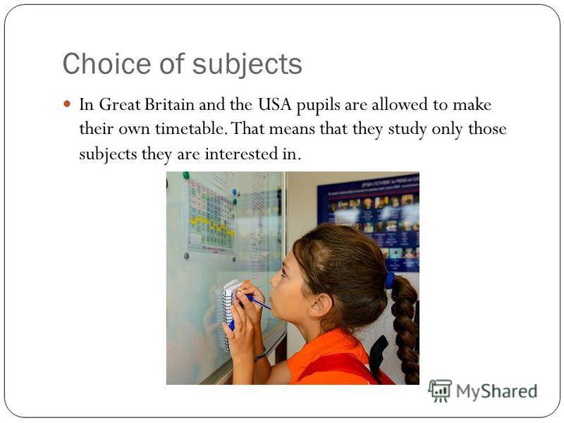 Choice of subjects In Great Britain and the USA pupils are allowed to make their own timetable. That means that they study only those subjects they are interested in.