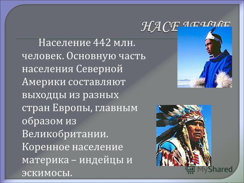 Население 442 млн. человек. Основную часть населения Северной Америки составляют выходцы из разных стран Европы, главным образом из Великобритании. Коренное население материка – индейцы и эскимосы.
