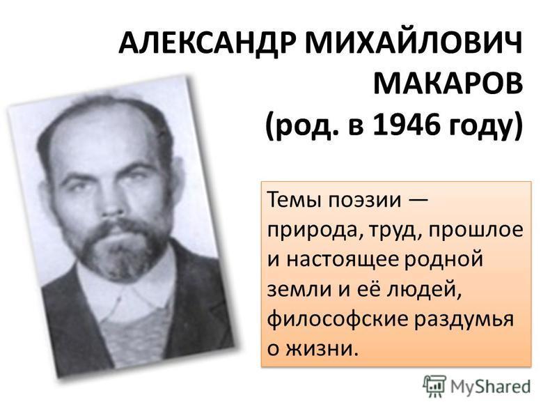 АЛЕКСАНДР МИХАЙЛОВИЧ МАКАРОВ (род. в 1946 году) Темы поэзии природа, труд, прошлое и настоящее родной земли и её людей, философские раздумья о жизни.