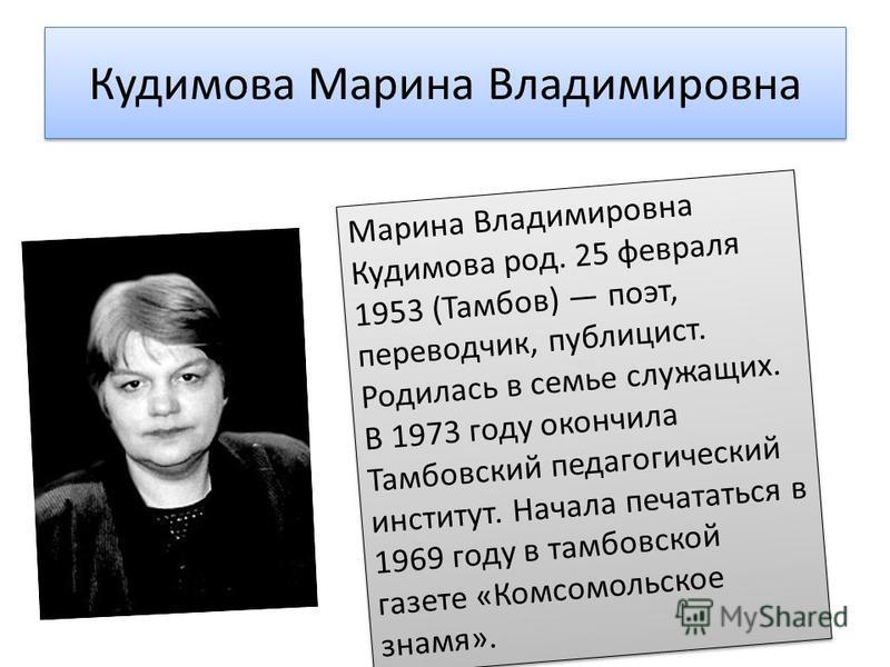 Кудимова Марина Владимировна Марина Владимировна Кудимова род. 25 февраля 1953 (Тамбов) поэт, переводчик, публицист. Родилась в семье служащих. В 1973 году окончила Тамбовский педагогический институт. Начала печататься в 1969 году в тамбовской газете
