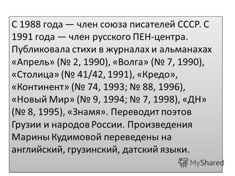 С 1988 года член союза писателей СССР. С 1991 года член русского ПЕН-центра. Публиковала стихи в журналах и альманахах «Апрель» ( 2, 1990), «Волга» ( 7, 1990), «Столица» ( 41/42, 1991), «Кредо», «Континент» ( 74, 1993; 88, 1996), «Новый Мир» ( 9, 199