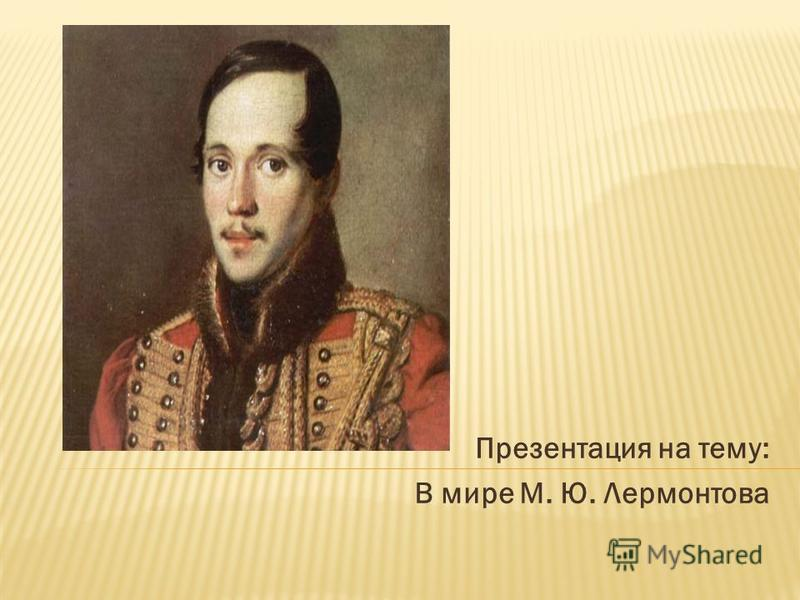 Презентация на тему: В мире М. Ю. Лермонтова